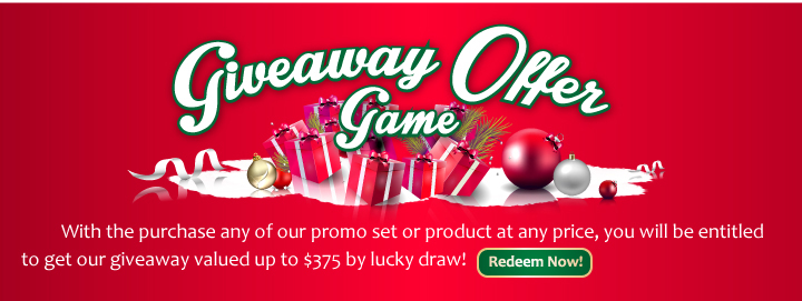 Giveaway Offer Game By purchase any of our promo set or product at any price, you will be entitled to get our giveaway valued up to $375 by lucky draw! It is that simple!
